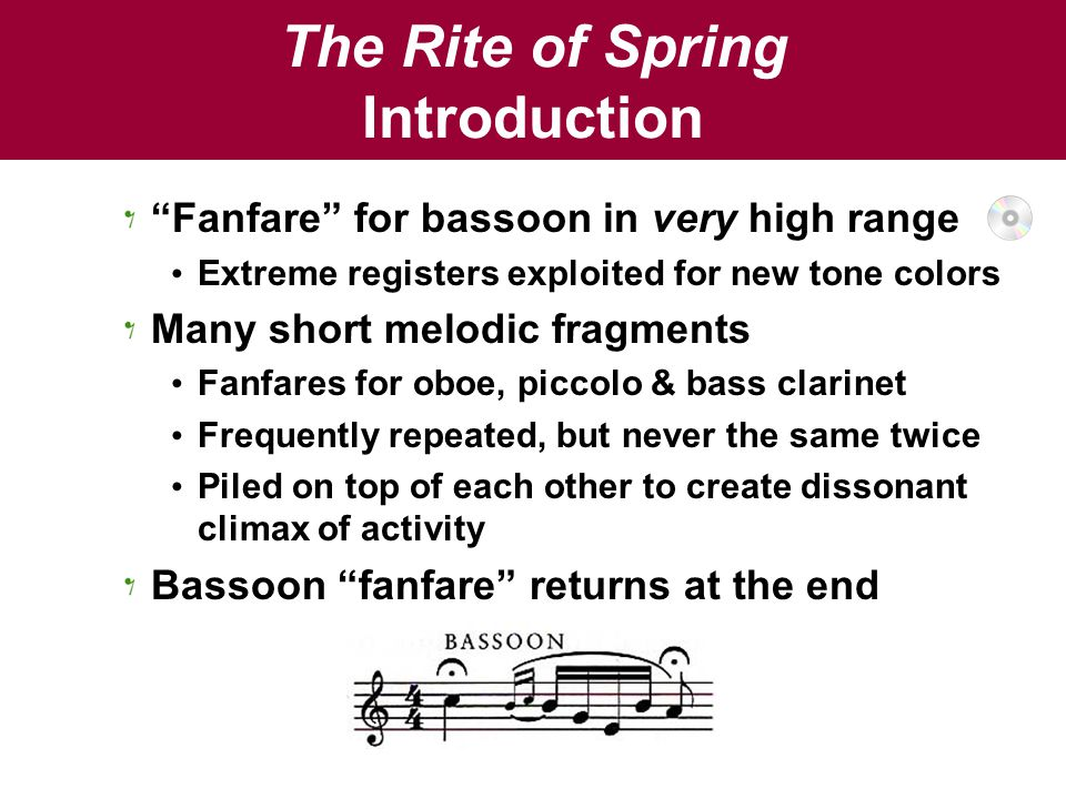 The Rite of Spring Introduction Fanfare for bassoon in very high range Extreme registers exploited for new tone colors Many short melodic fragments Fanfares for oboe, piccolo & bass clarinet Frequently repeated, but never the same twice Piled on top of each other to create dissonant climax of activity Bassoon fanfare returns at the end