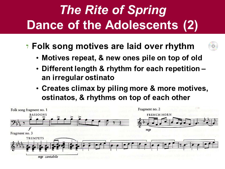 The Rite of Spring Dance of the Adolescents (2) Folk song motives are laid over rhythm Motives repeat, & new ones pile on top of old Different length & rhythm for each repetition – an irregular ostinato Creates climax by piling more & more motives, ostinatos, & rhythms on top of each other
