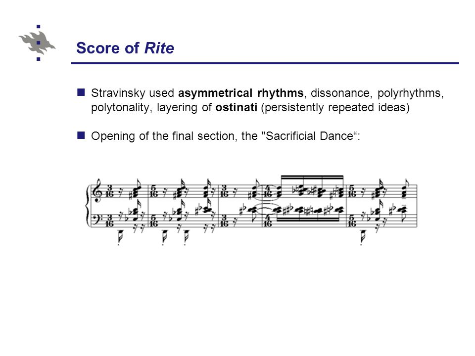 Score of Rite Stravinsky used asymmetrical rhythms, dissonance, polyrhythms, polytonality, layering of ostinati (persistently repeated ideas) Opening of the final section, the Sacrificial Dance :