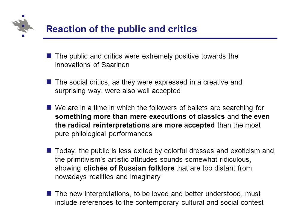 Reaction of the public and critics The public and critics were extremely positive towards the innovations of Saarinen The social critics, as they were expressed in a creative and surprising way, were also well accepted We are in a time in which the followers of ballets are searching for something more than mere executions of classics and the even the radical reinterpretations are more accepted than the most pure philological performances Today, the public is less exited by colorful dresses and exoticism and the primitivism's artistic attitudes sounds somewhat ridiculous, showing clichés of Russian folklore that are too distant from nowadays realities and imaginary The new interpretations, to be loved and better understood, must include references to the contemporary cultural and social contest