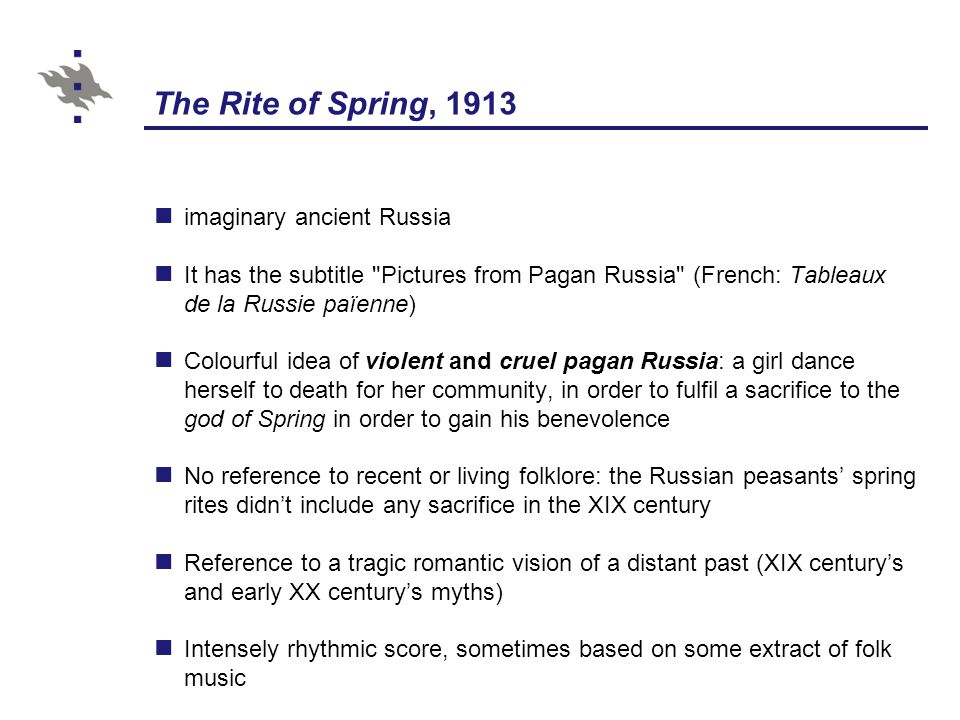 The Rite of Spring, 1913 imaginary ancient Russia It has the subtitle Pictures from Pagan Russia (French: Tableaux de la Russie païenne) Colourful idea of violent and cruel pagan Russia: a girl dance herself to death for her community, in order to fulfil a sacrifice to the god of Spring in order to gain his benevolence No reference to recent or living folklore: the Russian peasants' spring rites didn't include any sacrifice in the XIX century Reference to a tragic romantic vision of a distant past (XIX century's and early XX century's myths) Intensely rhythmic score, sometimes based on some extract of folk music