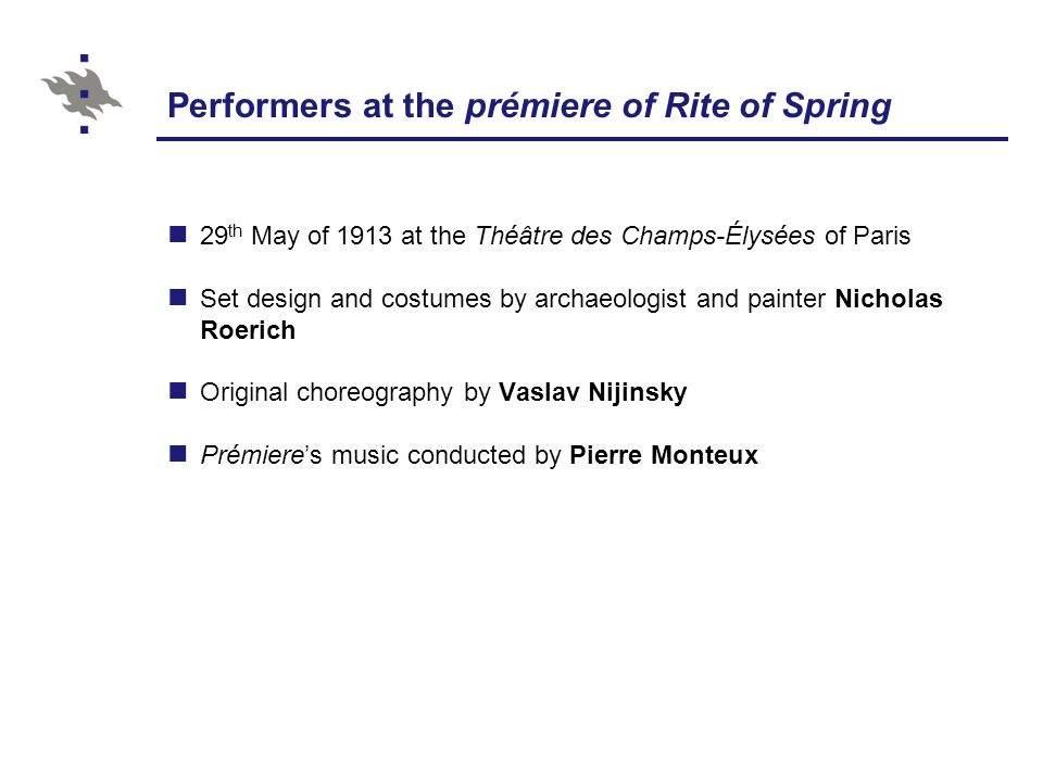 Performers at the prémiere of Rite of Spring 29 th May of 1913 at the Théâtre des Champs-Élysées of Paris Set design and costumes by archaeologist and painter Nicholas Roerich Original choreography by Vaslav Nijinsky Prémiere's music conducted by Pierre Monteux
