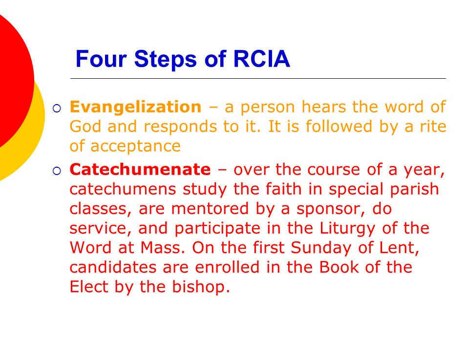 Four Steps of RCIA  Evangelization – a person hears the word of God and responds to it. It is followed by a rite of acceptance  Catechumenate – over