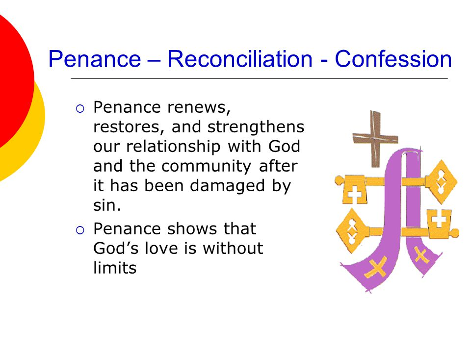 Penance – Reconciliation - Confession  Penance renews, restores, and strengthens our relationship with God and the community after it has been damage