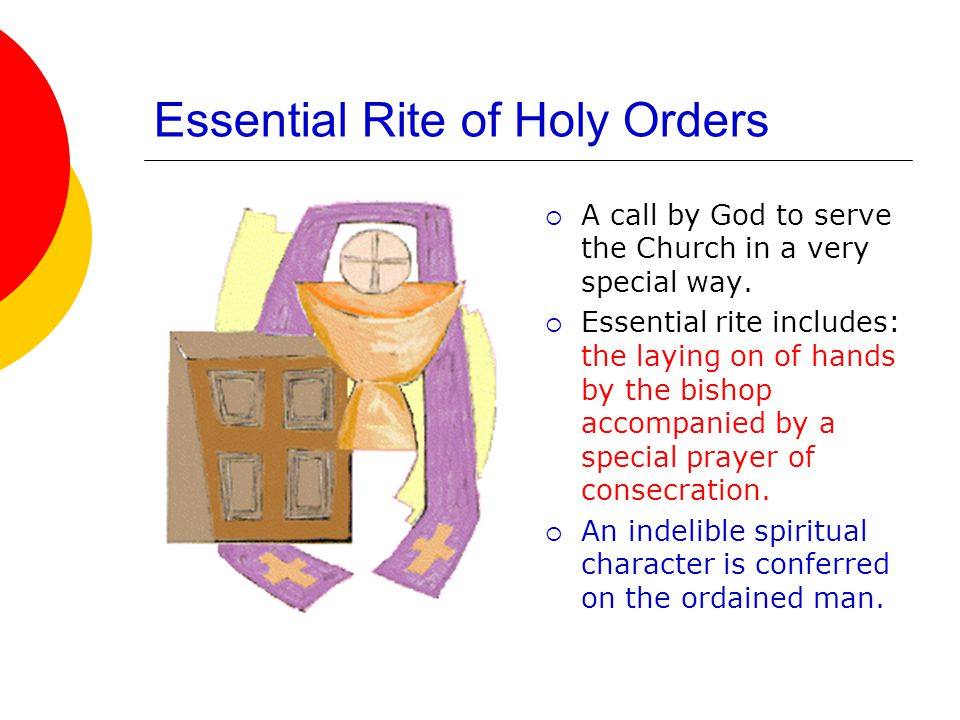 Essential Rite of Holy Orders  A call by God to serve the Church in a very special way.  Essential rite includes: the laying on of hands by the bish