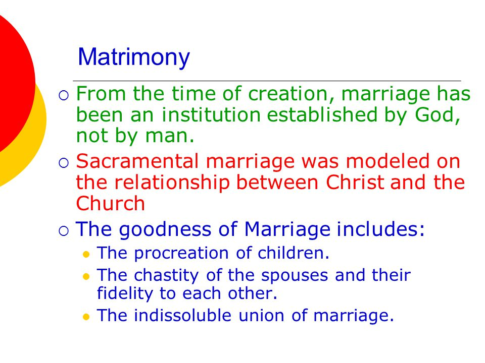Matrimony  From the time of creation, marriage has been an institution established by God, not by man.  Sacramental marriage was modeled on the rela