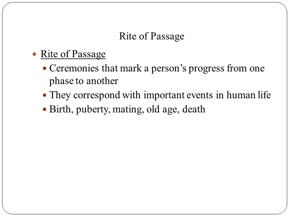 Rite of Passage Ceremonies that mark a person's progress from one phase to another They correspond with important events in human life Birth, puberty,