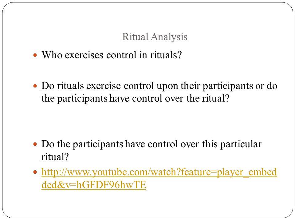 Ritual Analysis Who exercises control in rituals? Do rituals exercise control upon their participants or do the participants have control over the rit