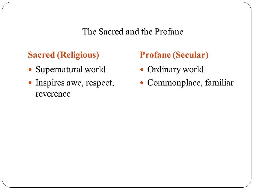 The Sacred and the Profane Sacred (Religious)Profane (Secular) Supernatural world Inspires awe, respect, reverence Ordinary world Commonplace, familia