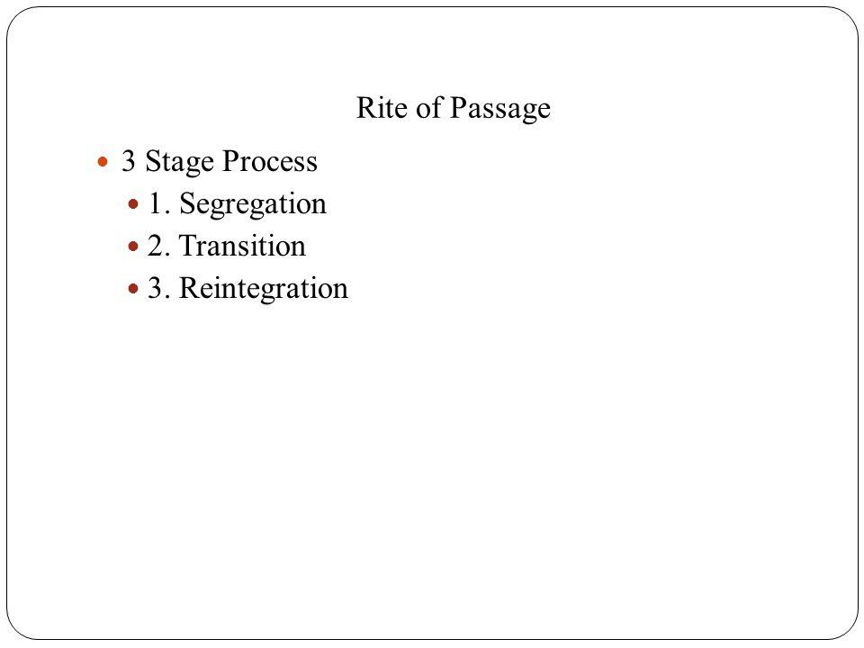 Rite of Passage 3 Stage Process 1. Segregation 2. Transition 3. Reintegration