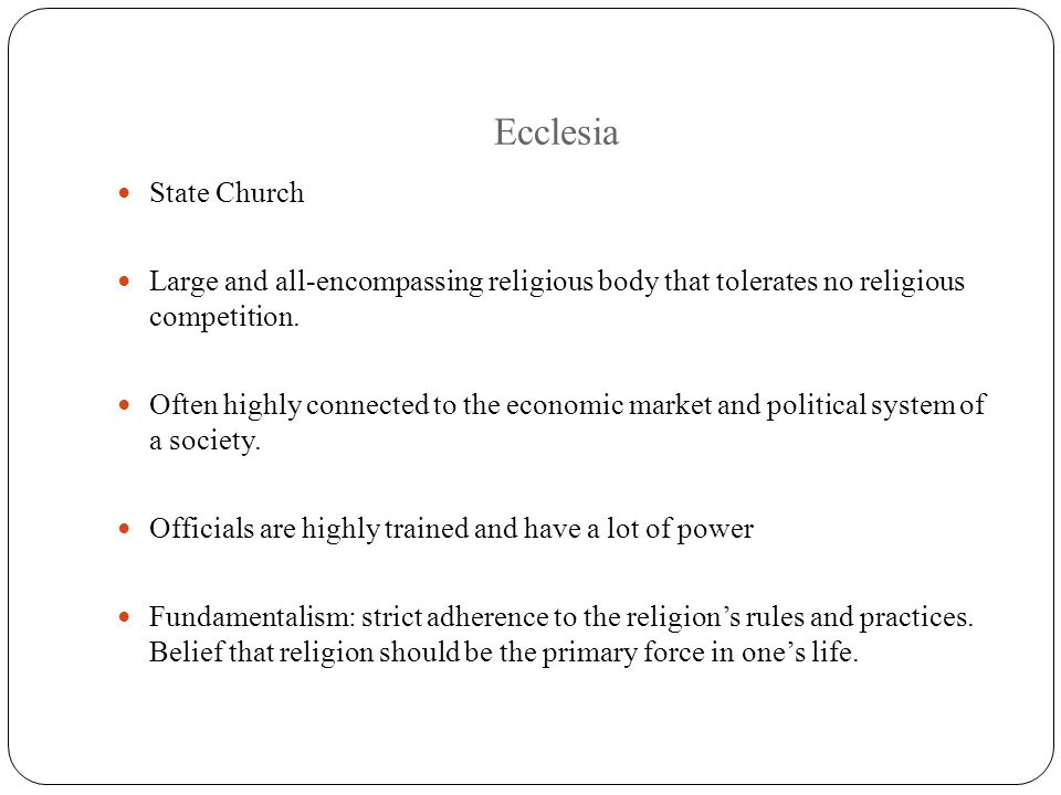 Ecclesia State Church Large and all-encompassing religious body that tolerates no religious competition. Often highly connected to the economic market