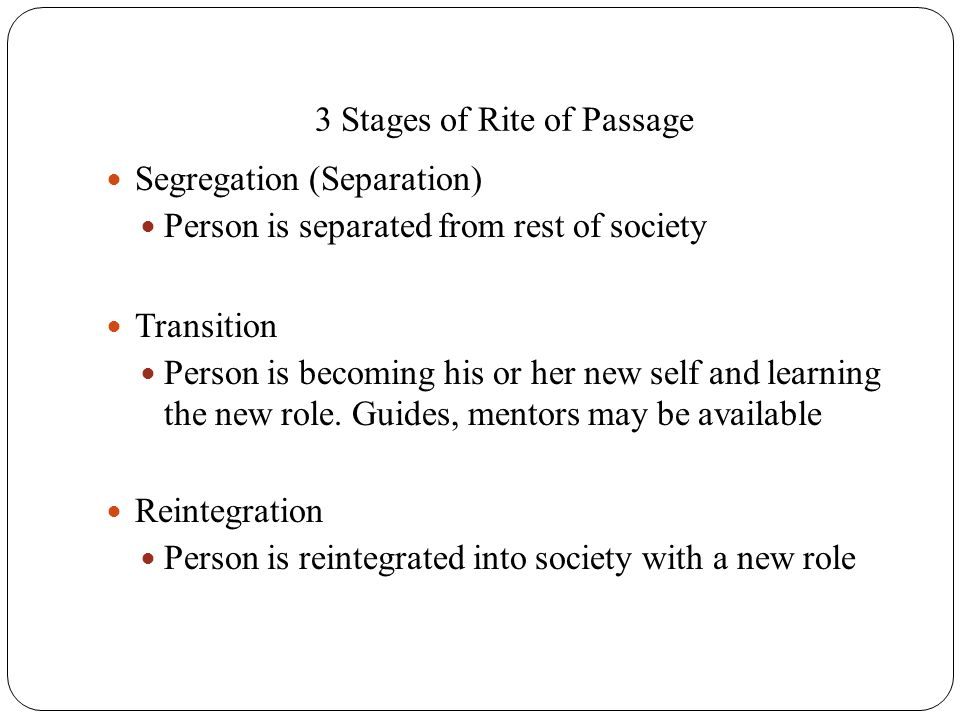 3 Stages of Rite of Passage Segregation (Separation) Person is separated from rest of society Transition Person is becoming his or her new self and le