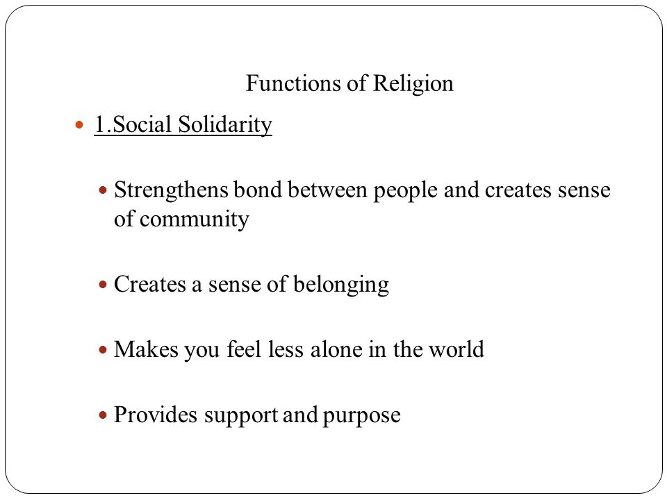 Functions of Religion 1.Social Solidarity Strengthens bond between people and creates sense of community Creates a sense of belonging Makes you feel l