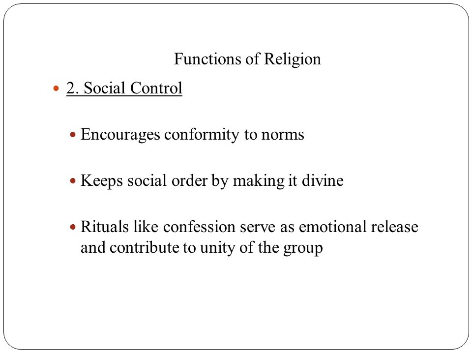 Functions of Religion 2. Social Control Encourages conformity to norms Keeps social order by making it divine Rituals like confession serve as emotion
