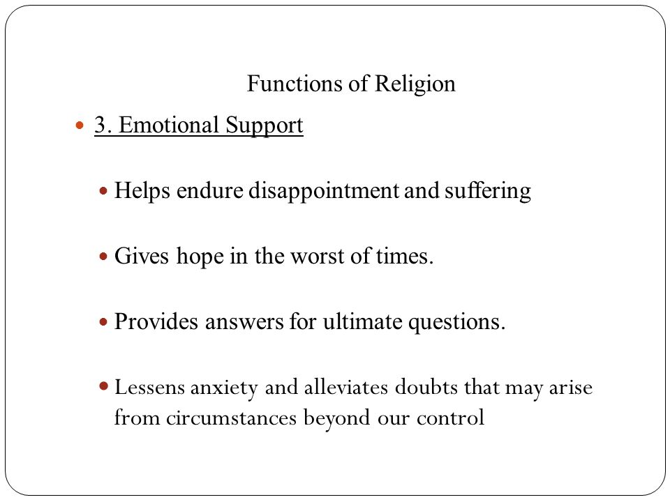 Functions of Religion 3. Emotional Support Helps endure disappointment and suffering Gives hope in the worst of times. Provides answers for ultimate q
