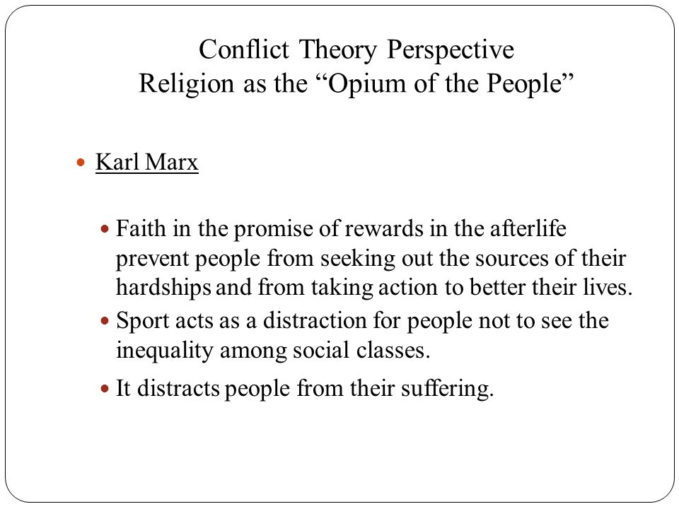 """Conflict Theory Perspective Religion as the """"Opium of the People"""" Karl Marx Faith in the promise of rewards in the afterlife prevent people from seeki"""