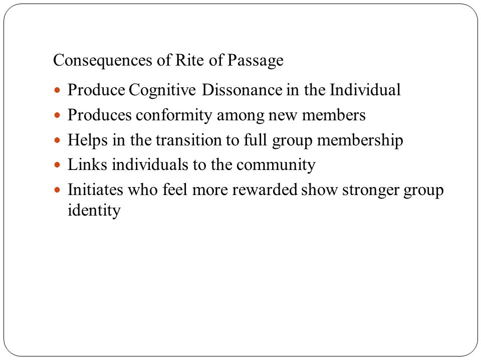 Consequences of Rite of Passage Produce Cognitive Dissonance in the Individual Produces conformity among new members Helps in the transition to full g