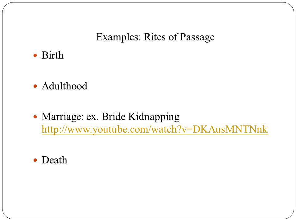 Examples: Rites of Passage Birth Adulthood Marriage: ex. Bride Kidnapping http://www.youtube.com/watch?v=DKAusMNTNnk http://www.youtube.com/watch?v=DK
