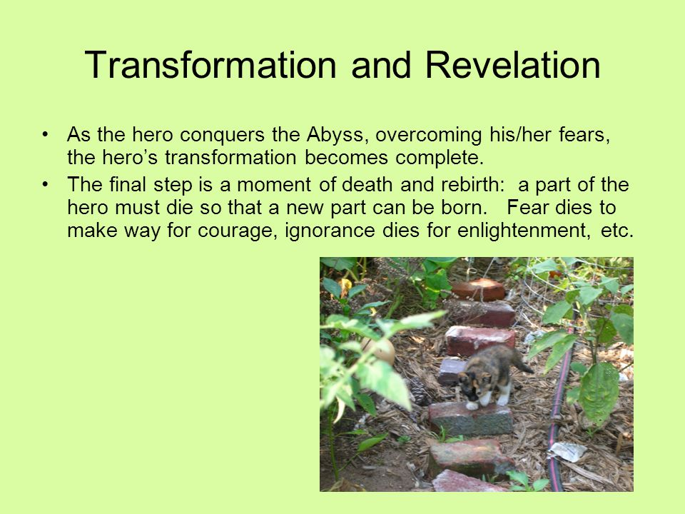 As the hero conquers the Abyss, overcoming his/her fears, the hero's transformation becomes complete. The final step is a moment of death and rebirth: