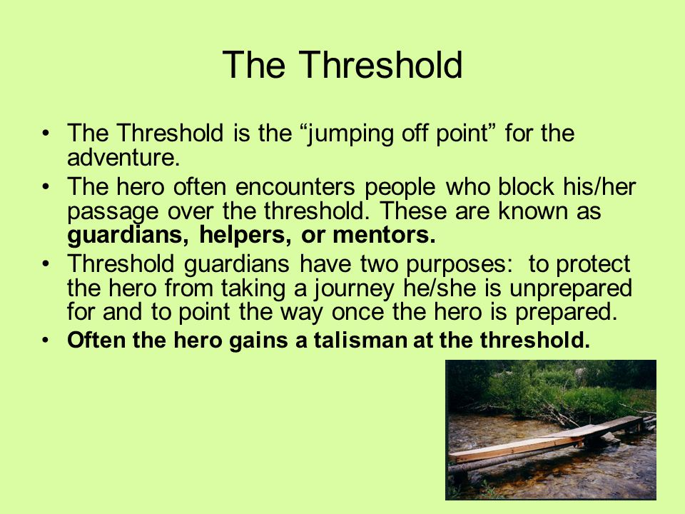 """The Threshold is the """"jumping off point"""" for the adventure. The hero often encounters people who block his/her passage over the threshold. These are k"""