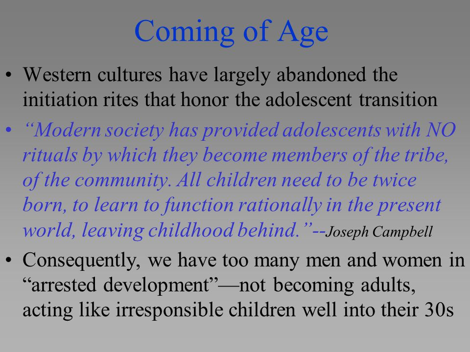 """Coming of Age Western cultures have largely abandoned the initiation rites that honor the adolescent transition """"Modern society has provided adolescen"""