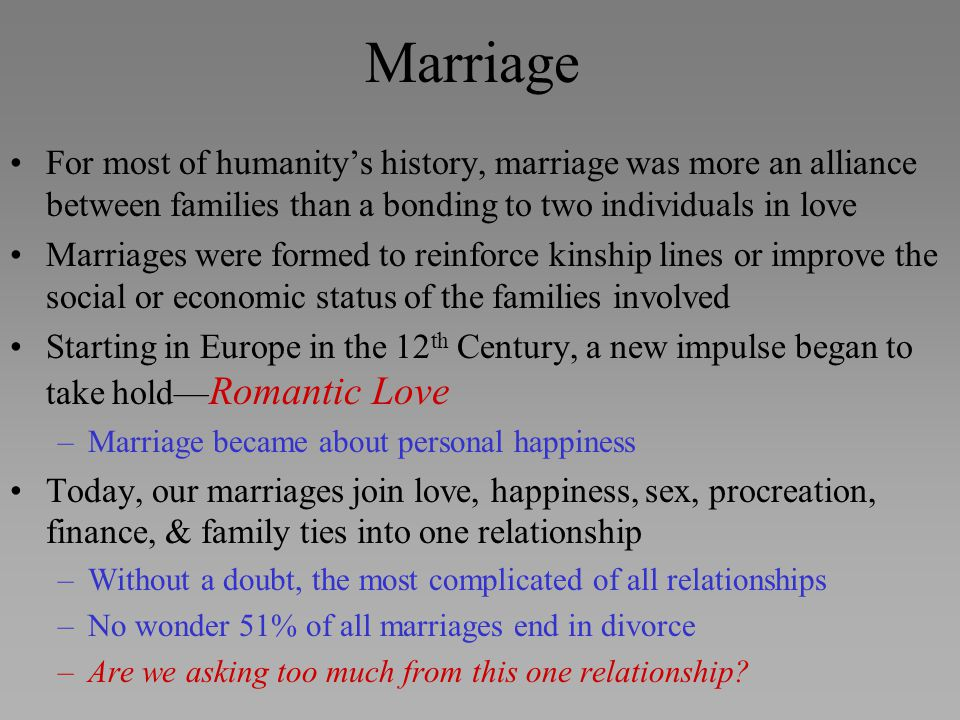 For most of humanity's history, marriage was more an alliance between families than a bonding to two individuals in love Marriages were formed to rein