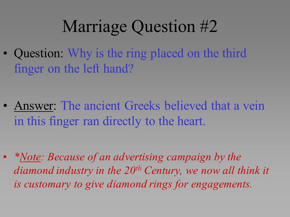 Marriage Question #2 Question: Why is the ring placed on the third finger on the left hand? Answer: The ancient Greeks believed that a vein in this fi
