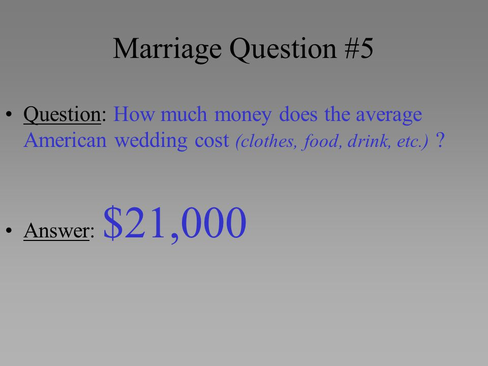 Marriage Question #5 Question: How much money does the average American wedding cost (clothes, food, drink, etc.) ? Answer: $21,000