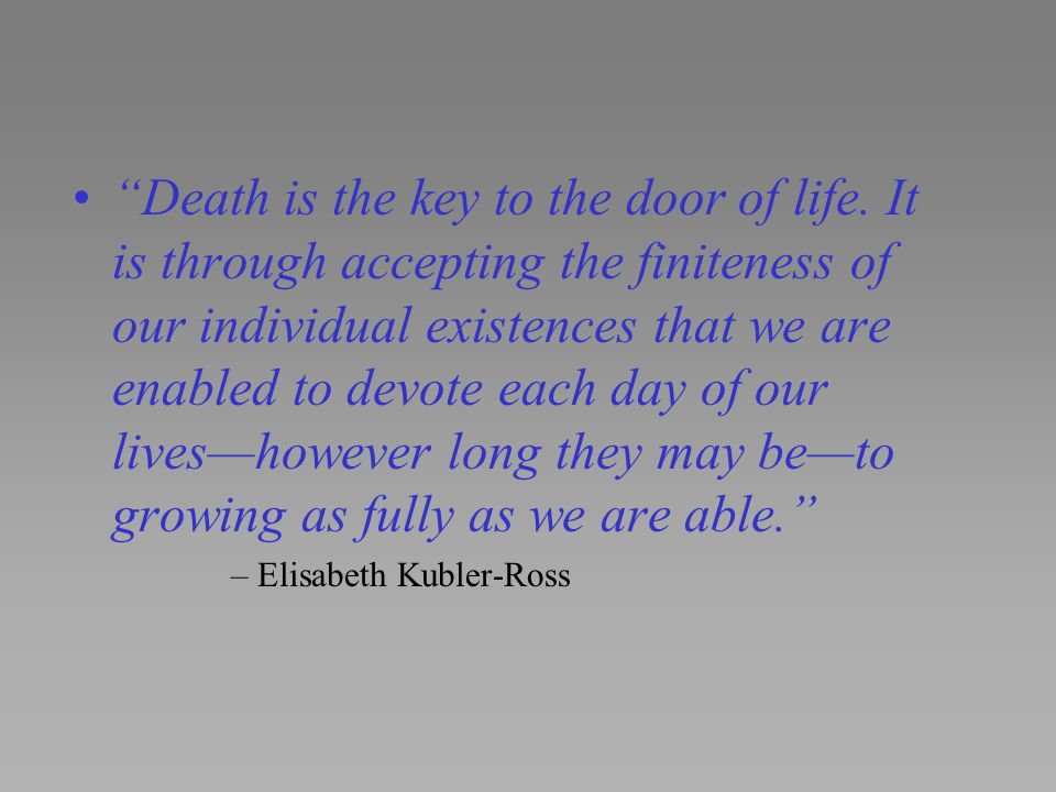 """""""Death is the key to the door of life. It is through accepting the finiteness of our individual existences that we are enabled to devote each day of o"""