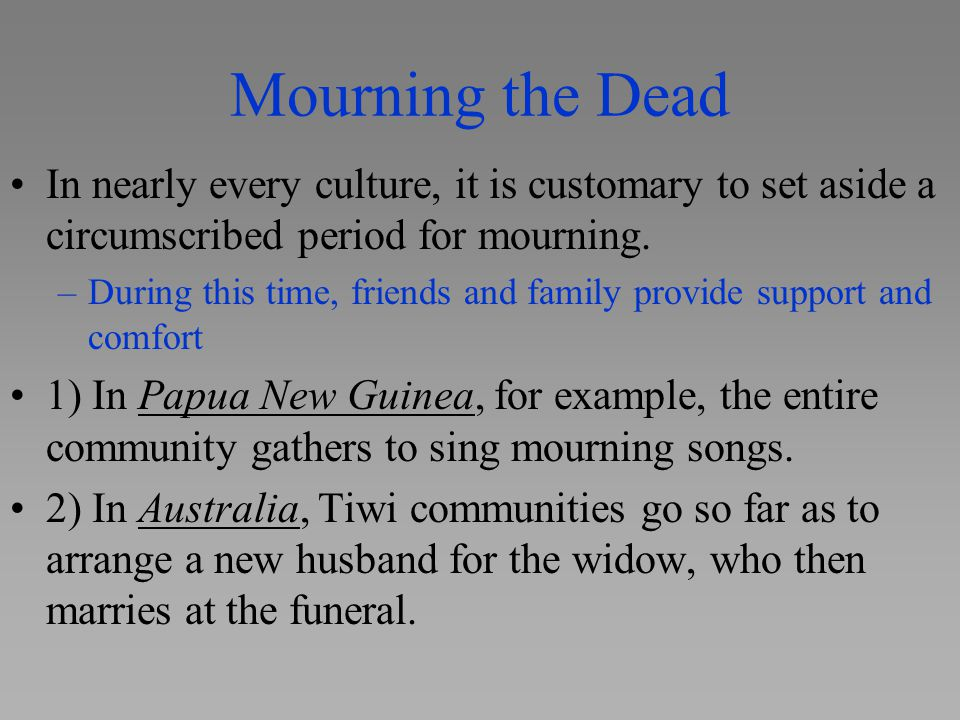 Mourning the Dead In nearly every culture, it is customary to set aside a circumscribed period for mourning. –During this time, friends and family pro