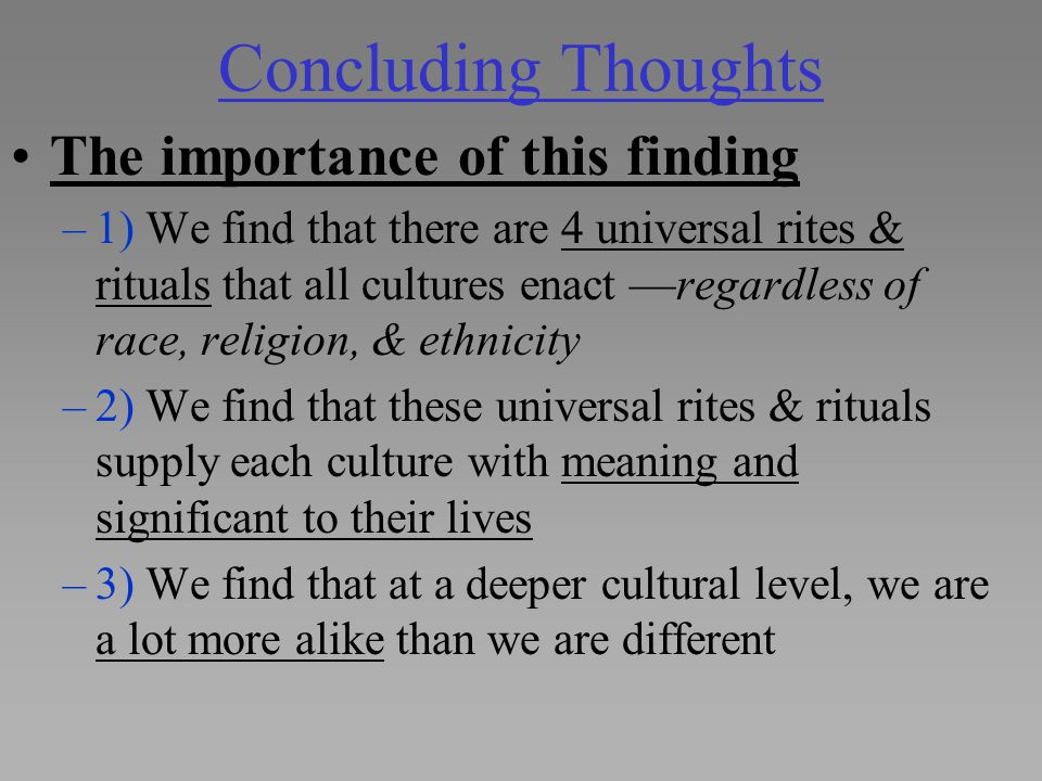 Concluding Thoughts The importance of this finding –1) We find that there are 4 universal rites & rituals that all cultures enact —regardless of race,