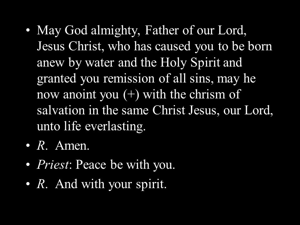 May God almighty, Father of our Lord, Jesus Christ, who has caused you to be born anew by water and the Holy Spirit and granted you remission of all sins, may he now anoint you (+) with the chrism of salvation in the same Christ Jesus, our Lord, unto life everlasting.