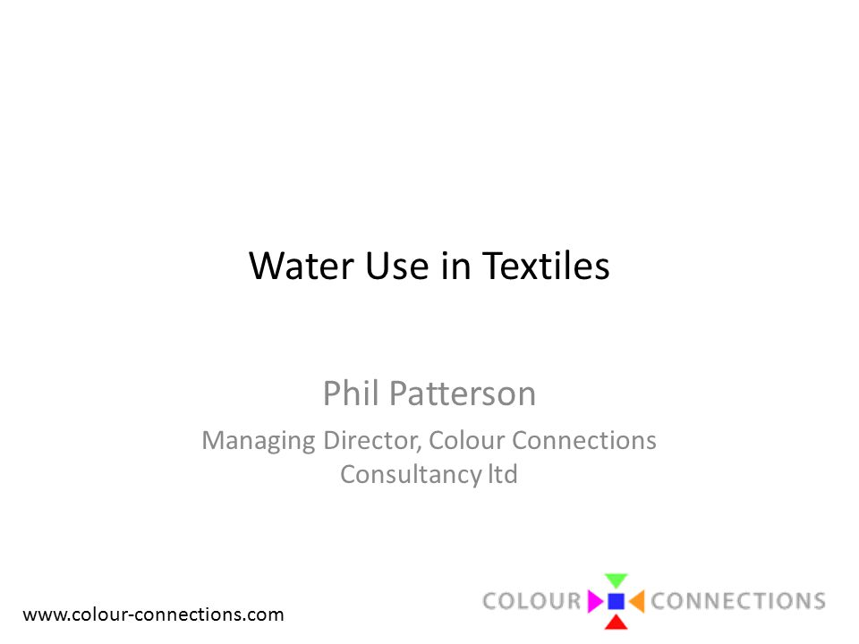 www.colour-connections.com Water Use in Textiles Phil Patterson Managing Director, Colour Connections Consultancy ltd