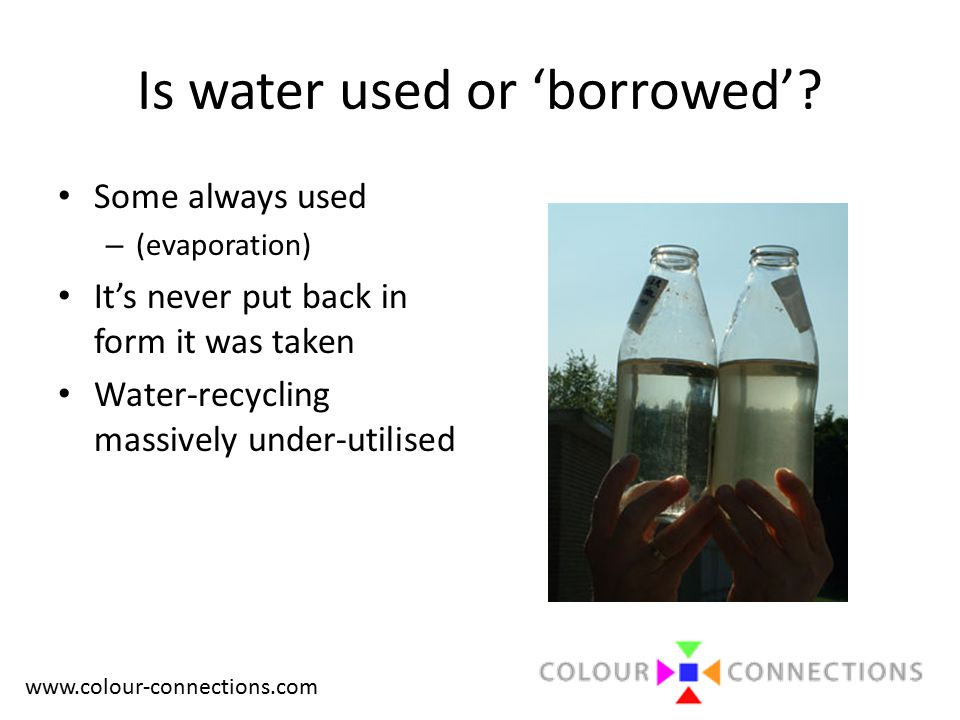 www.colour-connections.com Is water used or 'borrowed'? Some always used – (evaporation) It's never put back in form it was taken Water-recycling mass