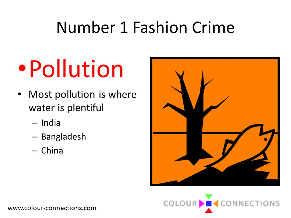 www.colour-connections.com Number 1 Fashion Crime Pollution Most pollution is where water is plentiful – India – Bangladesh – China