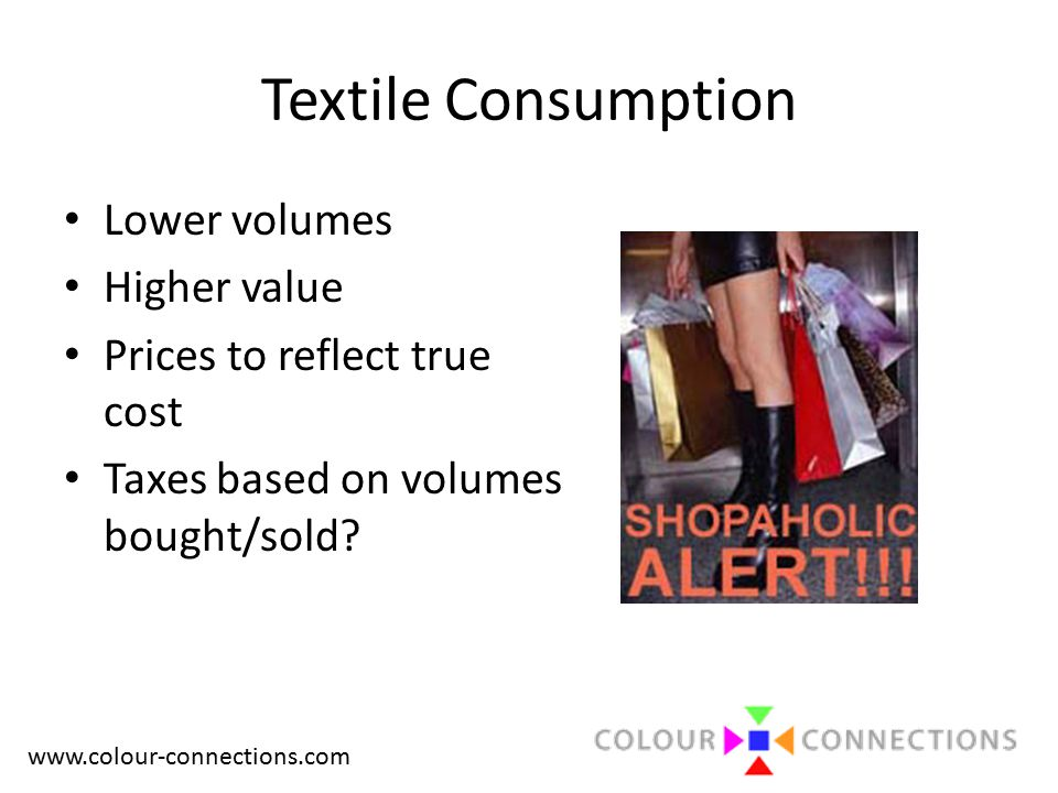 www.colour-connections.com Textile Consumption Lower volumes Higher value Prices to reflect true cost Taxes based on volumes bought/sold?
