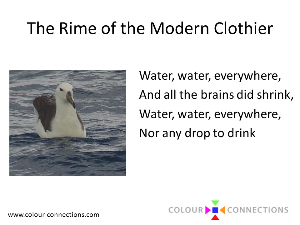 www.colour-connections.com The Rime of the Modern Clothier Water, water, everywhere, And all the brains did shrink, Water, water, everywhere, Nor any drop to drink