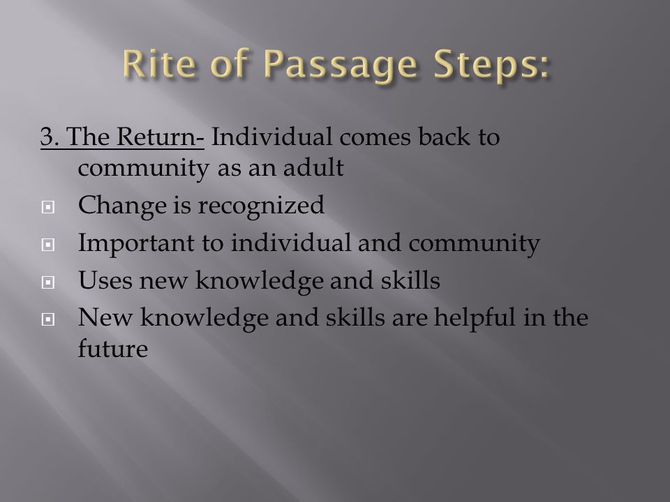 3. The Return- Individual comes back to community as an adult  Change is recognized  Important to individual and community  Uses new knowledge and