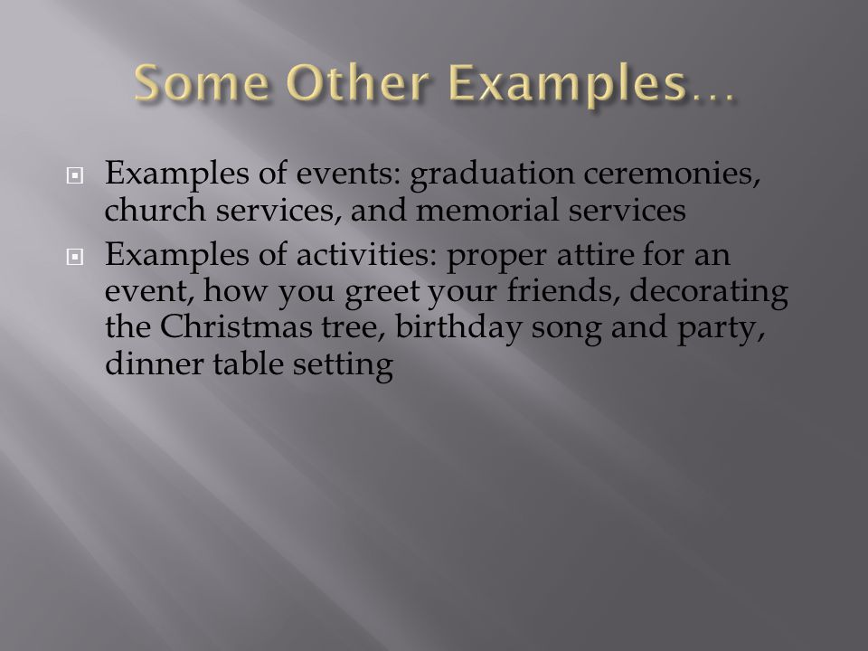  Examples of events: graduation ceremonies, church services, and memorial services  Examples of activities: proper attire for an event, how you gree