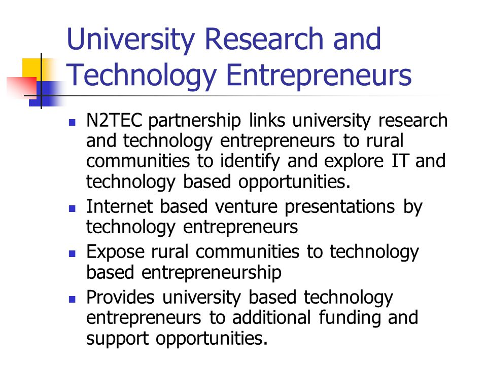 University Research and Technology Entrepreneurs N2TEC partnership links university research and technology entrepreneurs to rural communities to identify and explore IT and technology based opportunities.
