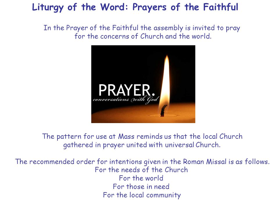 Liturgy of the Word: Prayers of the Faithful In the Prayer of the Faithful the assembly is invited to pray for the concerns of Church and the world.