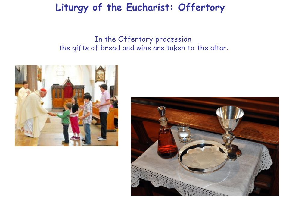 Liturgy of the Eucharist: Offertory In the Offertory procession the gifts of bread and wine are taken to the altar.