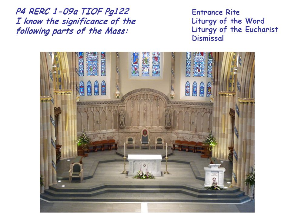 P4 RERC 1-09a TIOF Pg122 I know the significance of the following parts of the Mass: Entrance Rite Liturgy of the Word Liturgy of the Eucharist Dismissal