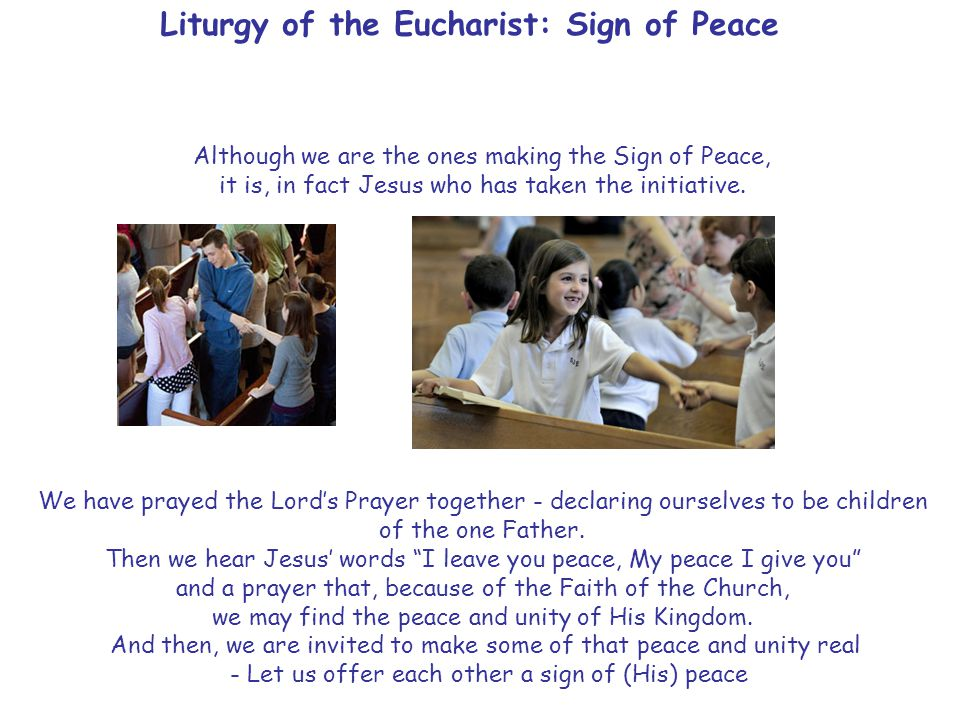Liturgy of the Eucharist: Sign of Peace Although we are the ones making the Sign of Peace, it is, in fact Jesus who has taken the initiative.