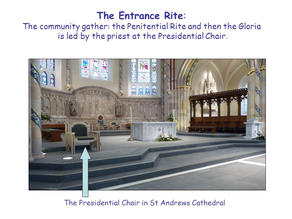 The Entrance Rite: The community gather: the Penitential Rite and then the Gloria is led by the priest at the Presidential Chair.