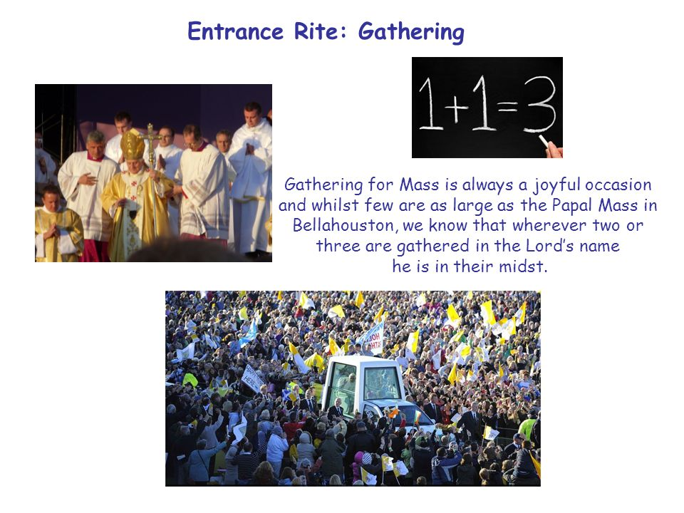 Entrance Rite: Gathering Gathering for Mass is always a joyful occasion and whilst few are as large as the Papal Mass in Bellahouston, we know that wherever two or three are gathered in the Lord's name he is in their midst.