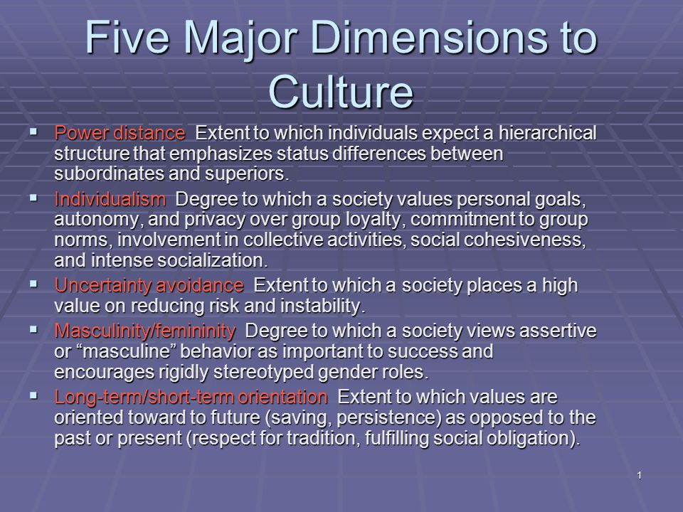 1 Five Major Dimensions to Culture  Power distance Extent to which individuals expect a hierarchical structure that emphasizes status differences between subordinates and superiors.