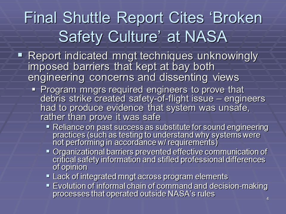 4 Final Shuttle Report Cites 'Broken Safety Culture' at NASA  Report indicated mngt techniques unknowingly imposed barriers that kept at bay both engineering concerns and dissenting views  Program mngrs required engineers to prove that debris strike created safety-of-flight issue – engineers had to produce evidence that system was unsafe, rather than prove it was safe  Reliance on past success as substitute for sound engineering practices (such as testing to understand why systems were not performing in accordance w/ requirements)  Organizational barriers prevented effective communication of critical safety information and stifled professional differences of opinion  Lack of integrated mngt across program elements  Evolution of informal chain of command and decision-making processes that operated outside NASA's rules