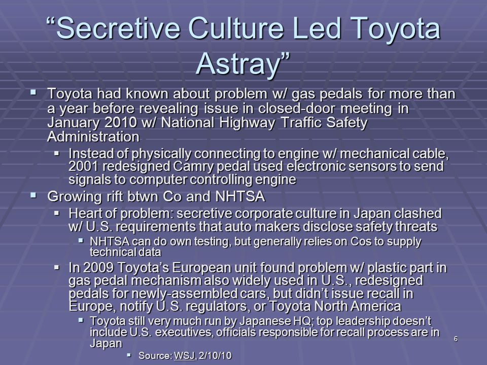 Secretive Culture Led Toyota Astray  Toyota had known about problem w/ gas pedals for more than a year before revealing issue in closed-door meeting in January 2010 w/ National Highway Traffic Safety Administration  Instead of physically connecting to engine w/ mechanical cable, 2001 redesigned Camry pedal used electronic sensors to send signals to computer controlling engine  Growing rift btwn Co and NHTSA  Heart of problem: secretive corporate culture in Japan clashed w/ U.S.