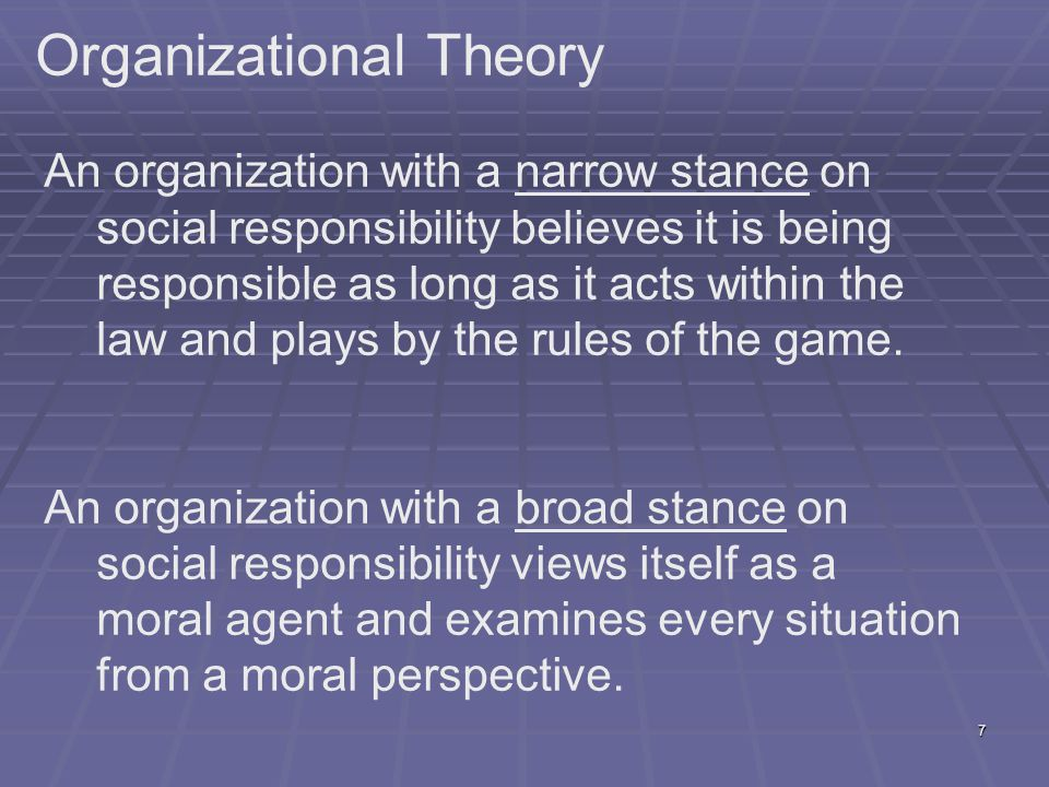 7 Organizational Theory An organization with a narrow stance on social responsibility believes it is being responsible as long as it acts within the law and plays by the rules of the game.
